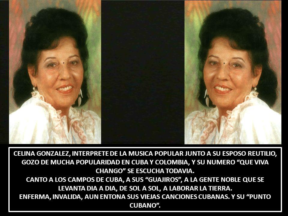 CELINA GONZALEZ, INTERPRETE DE LA MUSICA POPULAR JUNTO A SU ESPOSO REUTILIO, GOZO DE MUCHA POPULARIDAD EN CUBA Y COLOMBIA, Y SU NUMERO QUE VIVA CHANGO