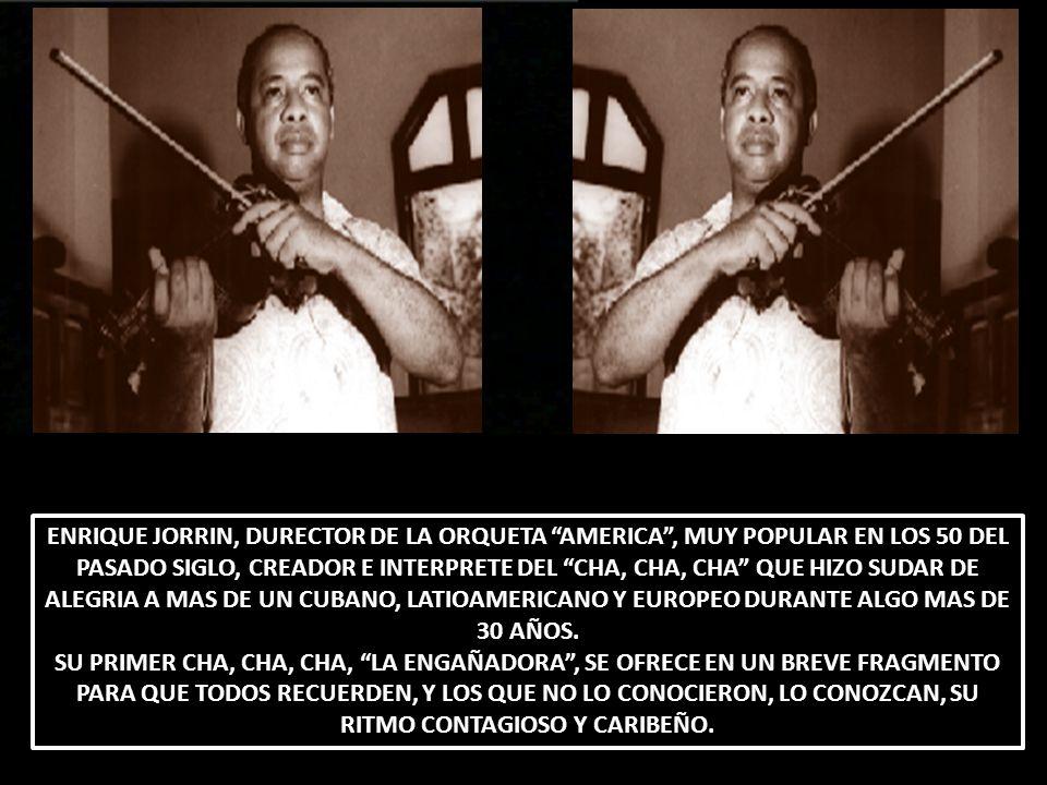 ENRIQUE JORRIN, DURECTOR DE LA ORQUETA AMERICA, MUY POPULAR EN LOS 50 DEL PASADO SIGLO, CREADOR E INTERPRETE DEL CHA, CHA, CHA QUE HIZO SUDAR DE ALEGR