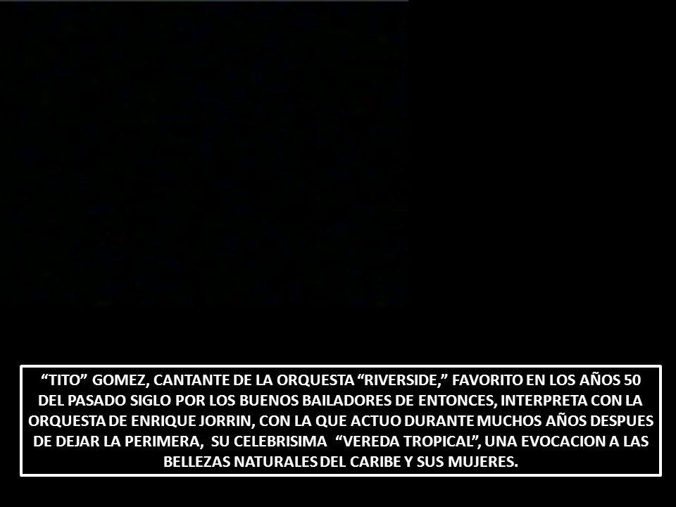 TITO GOMEZ, CANTANTE DE LA ORQUESTA RIVERSIDE, FAVORITO EN LOS AÑOS 50 DEL PASADO SIGLO POR LOS BUENOS BAILADORES DE ENTONCES, INTERPRETA CON LA ORQUE