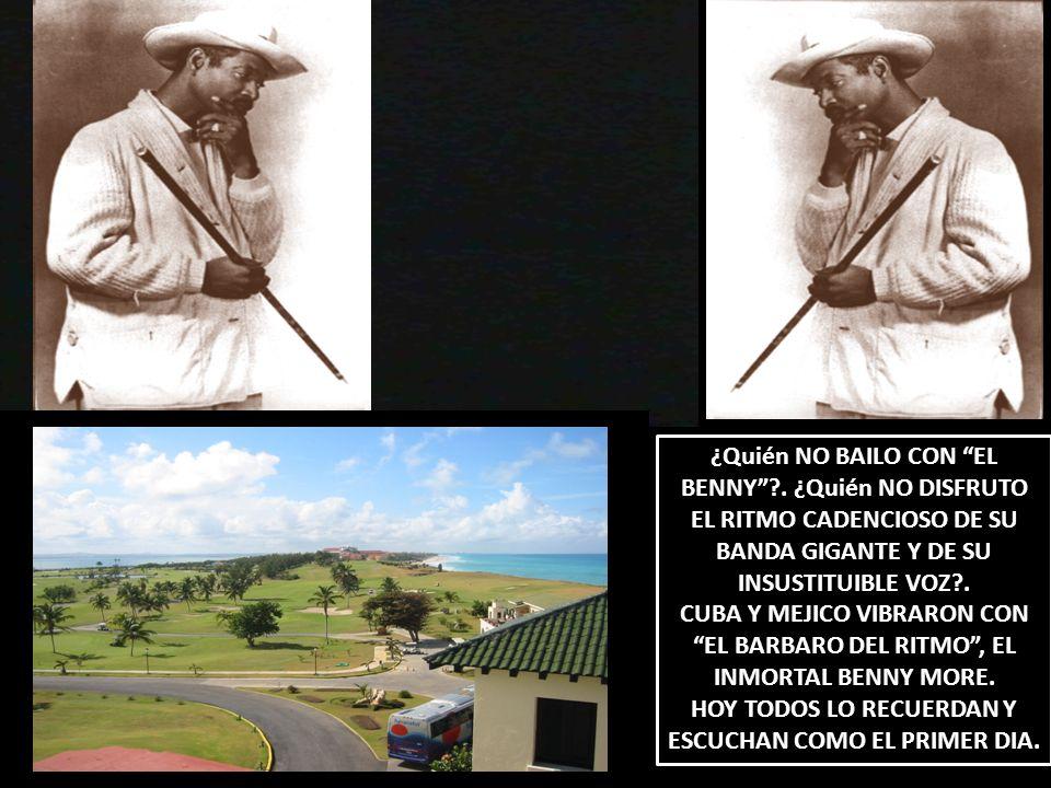 ¿Quién NO BAILO CON EL BENNY?. ¿Quién NO DISFRUTO EL RITMO CADENCIOSO DE SU BANDA GIGANTE Y DE SU INSUSTITUIBLE VOZ?. CUBA Y MEJICO VIBRARON CON EL BA