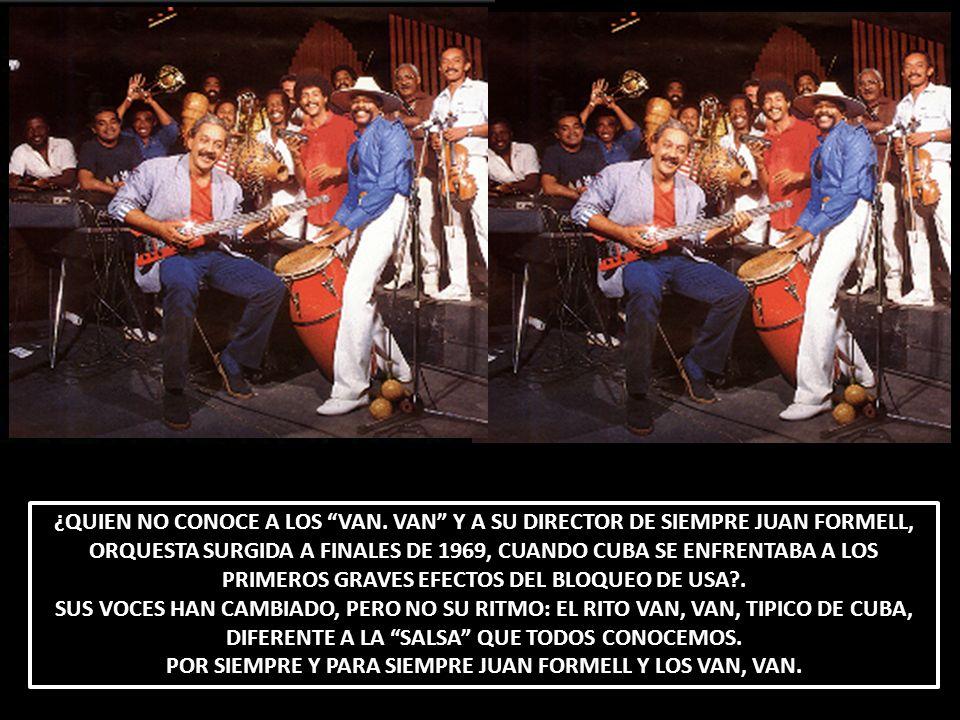 ¿QUIEN NO CONOCE A LOS VAN. VAN Y A SU DIRECTOR DE SIEMPRE JUAN FORMELL, ORQUESTA SURGIDA A FINALES DE 1969, CUANDO CUBA SE ENFRENTABA A LOS PRIMEROS