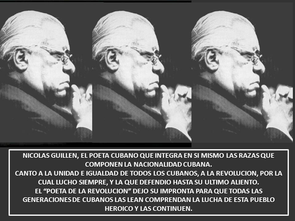 NICOLAS GUILLEN, EL POETA CUBANO QUE INTEGRA EN SI MISMO LAS RAZAS QUE COMPONEN LA NACIONALIDAD CUBANA. CANTO A LA UNIDAD E IGUALDAD DE TODOS LOS CUBA