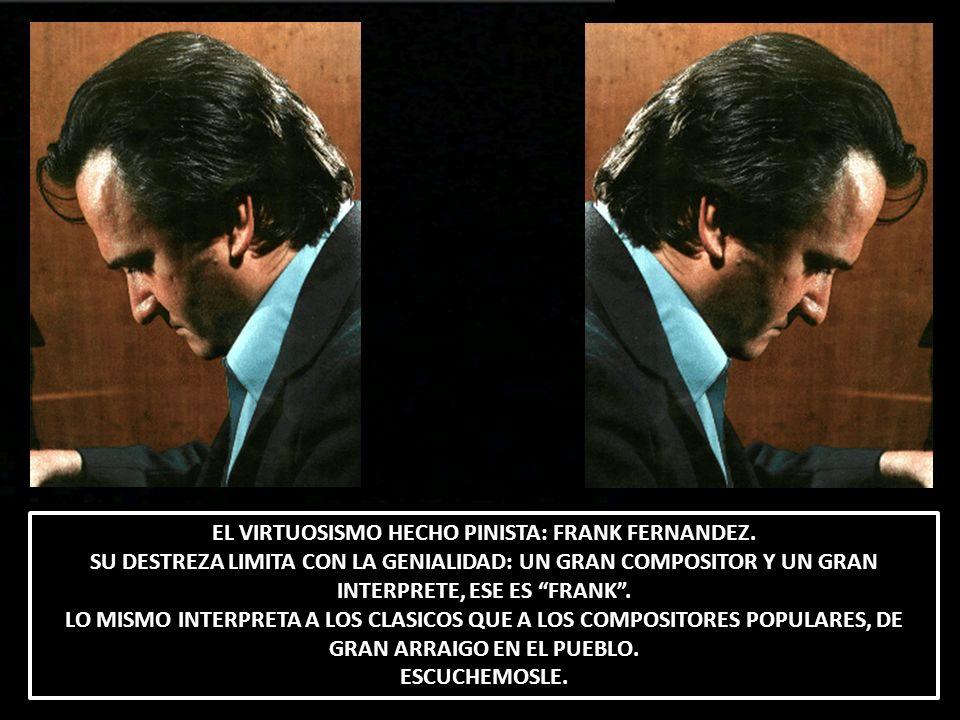 EL VIRTUOSISMO HECHO PINISTA: FRANK FERNANDEZ. SU DESTREZA LIMITA CON LA GENIALIDAD: UN GRAN COMPOSITOR Y UN GRAN INTERPRETE, ESE ES FRANK. LO MISMO I