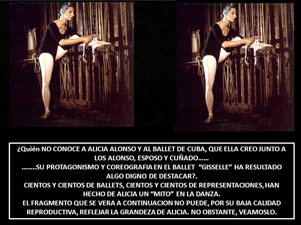 ¿Quién NO CONOCE A ALICIA ALONSO Y AL BALLET DE CUBA, QUE ELLA CREO JUNTO A LOS ALONSO, ESPOSO Y CUÑADO…… ……..SU PROTAGONISMO Y COREOGRAFIA EN EL BALL