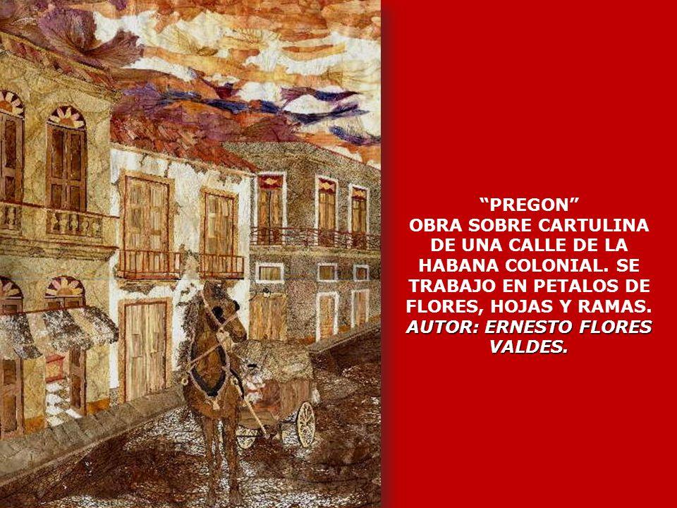 AUTOR: ERNESTO FLORES VALDES. PREGON OBRA SOBRE CARTULINA DE UNA CALLE DE LA HABANA COLONIAL. SE TRABAJO EN PETALOS DE FLORES, HOJAS Y RAMAS. AUTOR: E