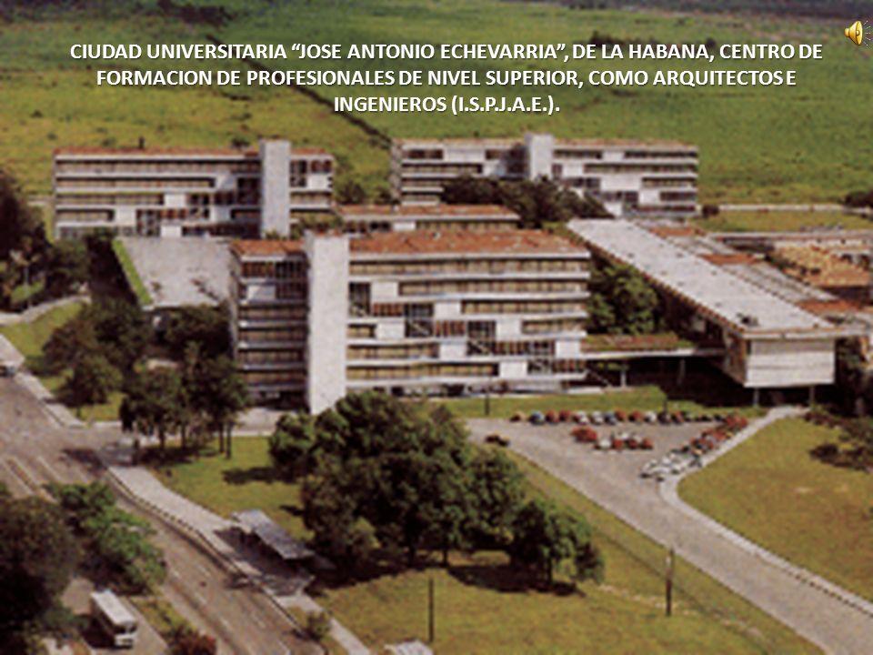 CIUDAD UNIVERSITARIA JOSE ANTONIO ECHEVARRIA, DE LA HABANA, CENTRO DE FORMACION DE PROFESIONALES DE NIVEL SUPERIOR, COMO ARQUITECTOS E INGENIEROS (I.S
