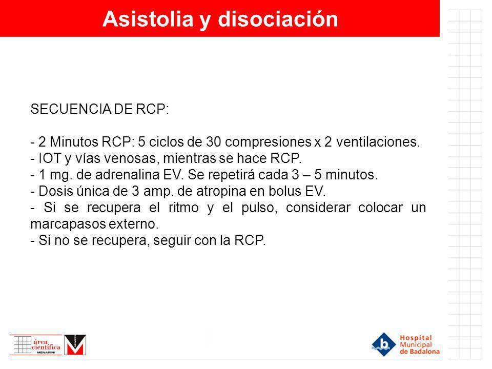 Asistolia y disociación SECUENCIA DE RCP: - 2 Minutos RCP: 5 ciclos de 30 compresiones x 2 ventilaciones. - IOT y vías venosas, mientras se hace RCP.