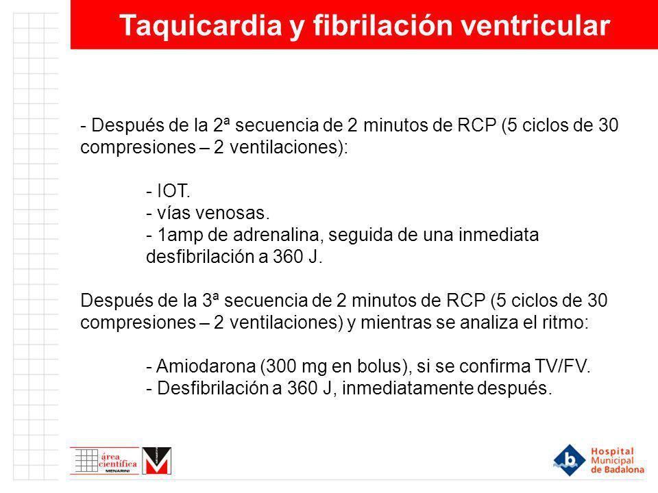 Taquicardia y fibrilación ventricular - Después de la 2ª secuencia de 2 minutos de RCP (5 ciclos de 30 compresiones – 2 ventilaciones): - IOT. - vías