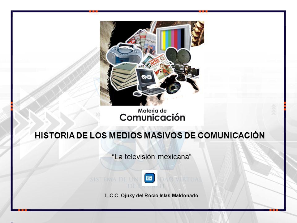 La televisión mexicana L.C.C. Ojuky del Rocío Islas Maldonado HISTORIA DE LOS MEDIOS MASIVOS DE COMUNICACIÓN COMUNICACIÓN