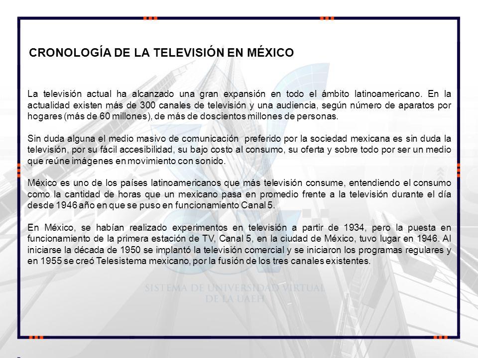 CRONOLOGÍA DE LA TELEVISIÓN EN MÉXICO La televisión actual ha alcanzado una gran expansión en todo el ámbito latinoamericano. En la actualidad existen