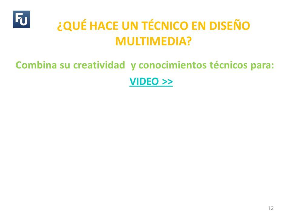 ¿QUÉ HACE UN TÉCNICO EN DISEÑO MULTIMEDIA? 12 Combina su creatividad y conocimientos técnicos para: VIDEO >>