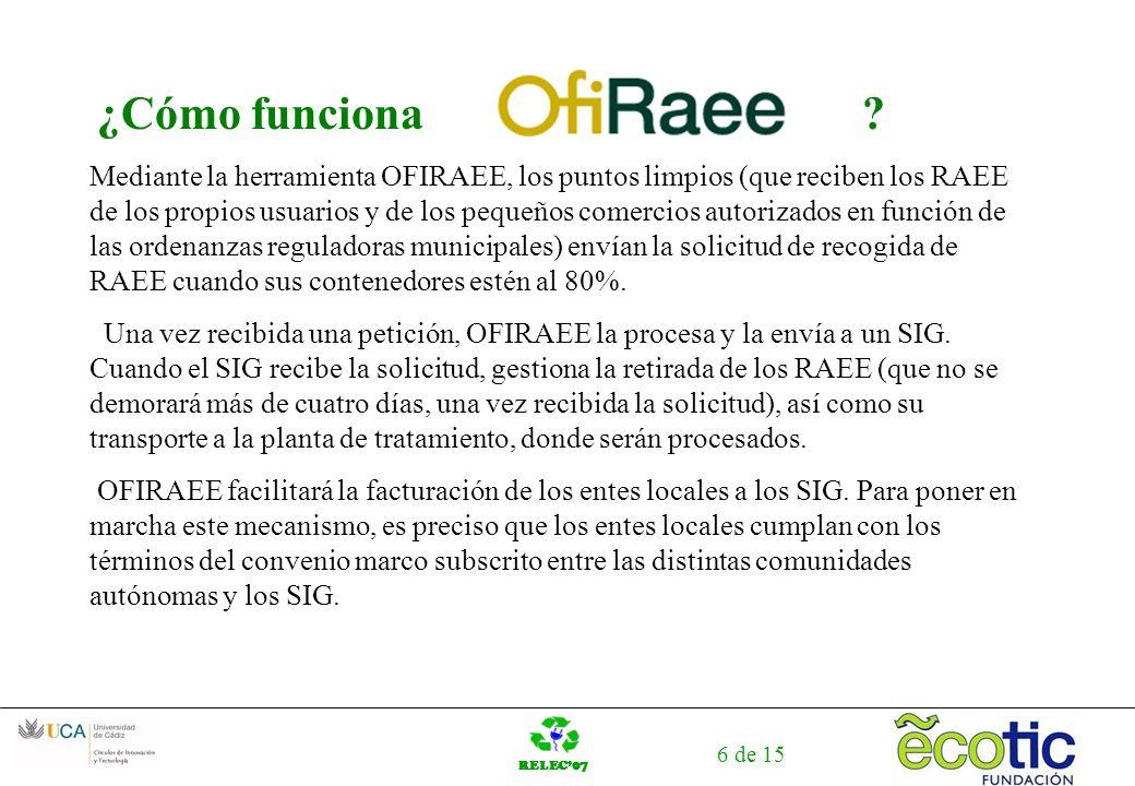 RELEC07 6 de 15 ¿Cómo funciona ? Mediante la herramienta OFIRAEE, los puntos limpios (que reciben los RAEE de los propios usuarios y de los pequeños c