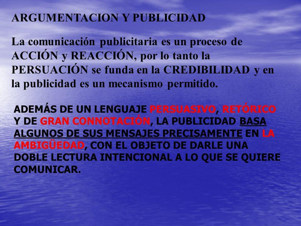 ARGUMENTACION Y PUBLICIDAD La comunicación publicitaria es un proceso de ACCIÓN y REACCIÓN, por lo tanto la PERSUACIÓN se funda en la CREDIBILIDAD y e