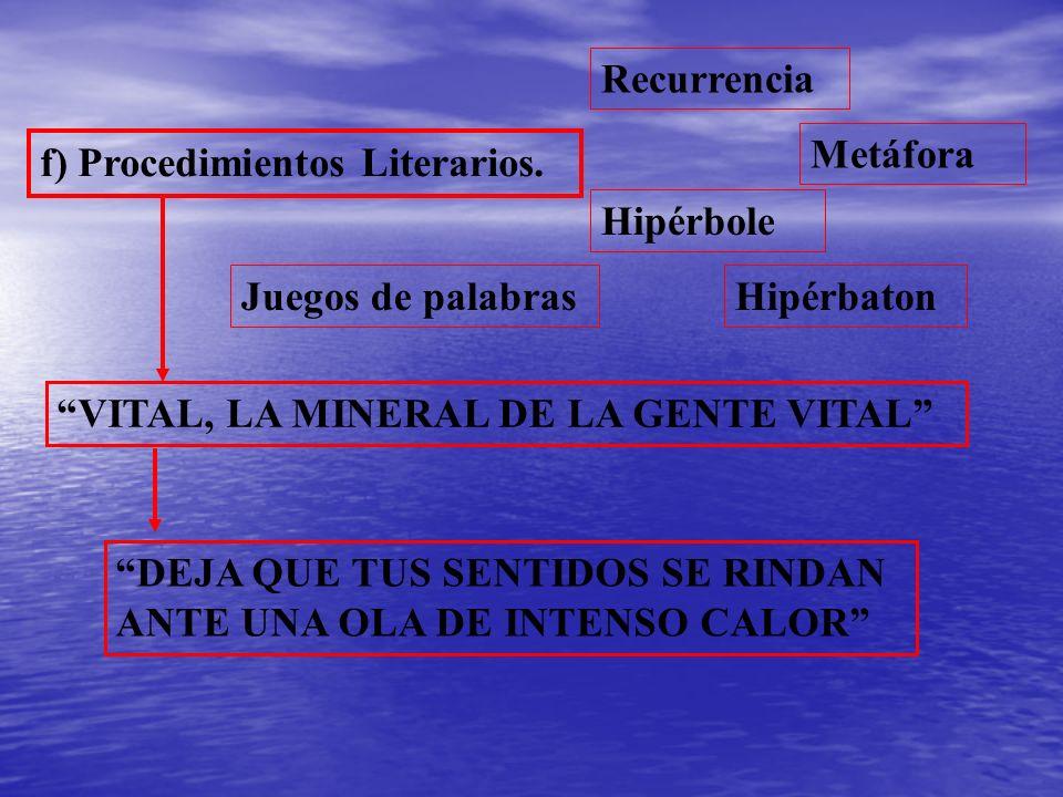 f) Procedimientos Literarios. Recurrencia Metáfora Hipérbole HipérbatonJuegos de palabras VITAL, LA MINERAL DE LA GENTE VITAL DEJA QUE TUS SENTIDOS SE