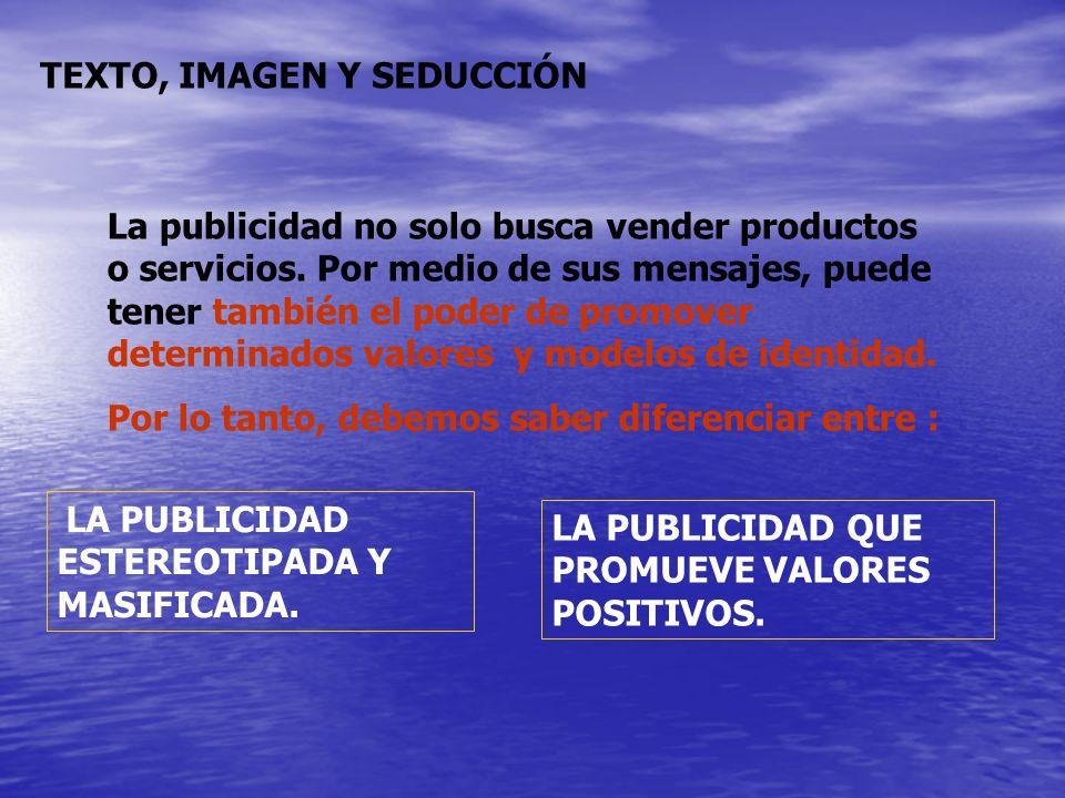 TEXTO, IMAGEN Y SEDUCCIÓN La publicidad no solo busca vender productos o servicios. Por medio de sus mensajes, puede tener también el poder de promove