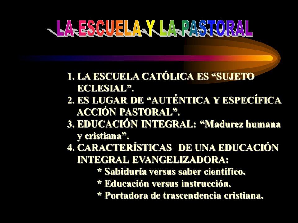1. LA ESCUELA CATÓLICA ES SUJETO ECLESIAL. ECLESIAL. 2. ES LUGAR DE AUTÉNTICA Y ESPECÍFICA ACCIÓN PASTORAL. ACCIÓN PASTORAL. 3. EDUCACIÓN INTEGRAL: Ma