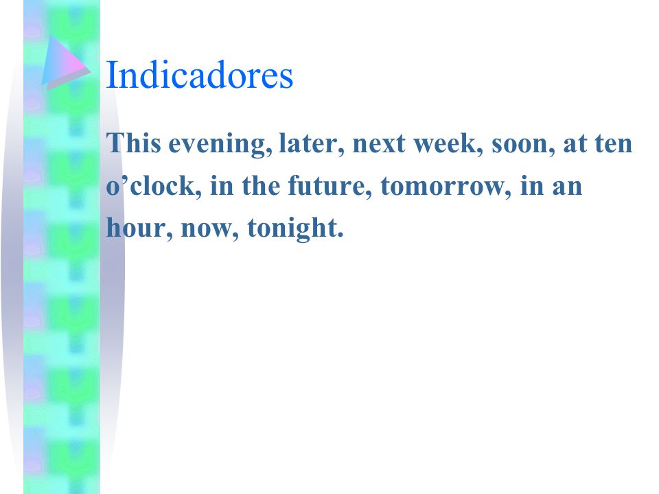 Indicadores This evening, later, next week, soon, at ten oclock, in the future, tomorrow, in an hour, now, tonight.