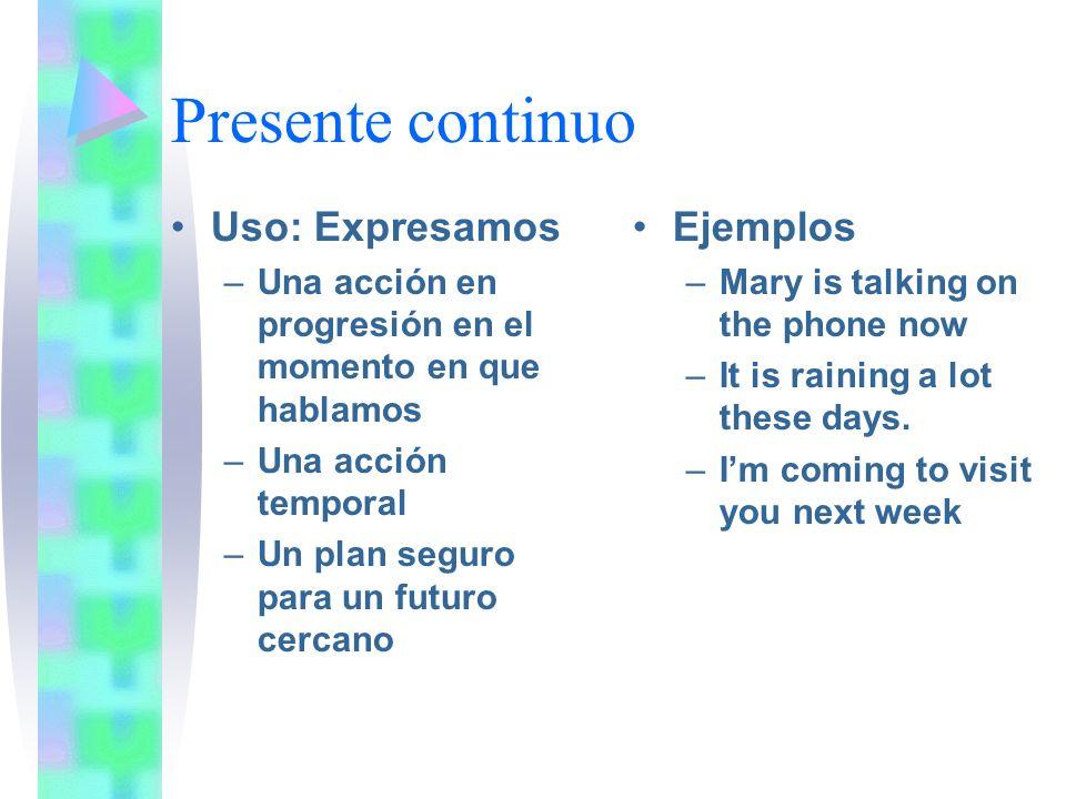 Presente continuo Uso: Expresamos –Una acción en progresión en el momento en que hablamos –Una acción temporal –Un plan seguro para un futuro cercano Ejemplos –Mary is talking on the phone now –It is raining a lot these days.