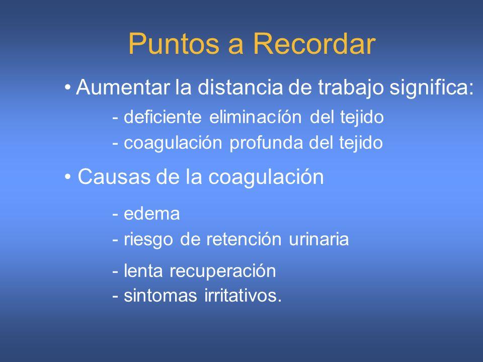 Puntos a Recordar Aumentar la distancia de trabajo significa: - deficiente eliminacíón del tejido - coagulación profunda del tejido Causas de la coagulación - edema - riesgo de retención urinaria - lenta recuperación - sintomas irritativos.