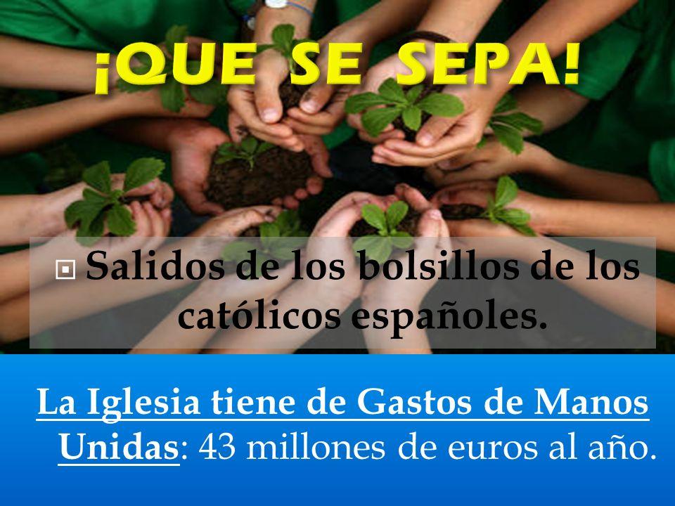 La Iglesia tiene de Gastos de Manos Unidas : 43 millones de euros al año.