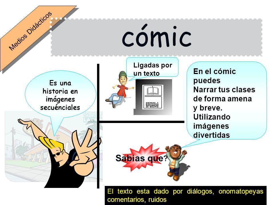 Medios Didácticos cómic Es una historia en imágenes secuénciales Ligadas por un texto El texto esta dado por diálogos, onomatopeyas comentarios, ruidos Sabias que .