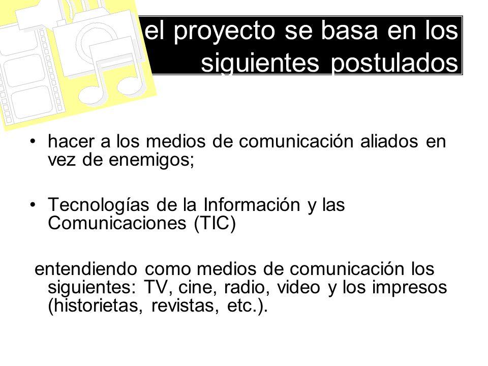 el proyecto se basa en los siguientes postulados hacer a los medios de comunicación aliados en vez de enemigos; Tecnologías de la Información y las Comunicaciones (TIC) entendiendo como medios de comunicación los siguientes: TV, cine, radio, video y los impresos (historietas, revistas, etc.).