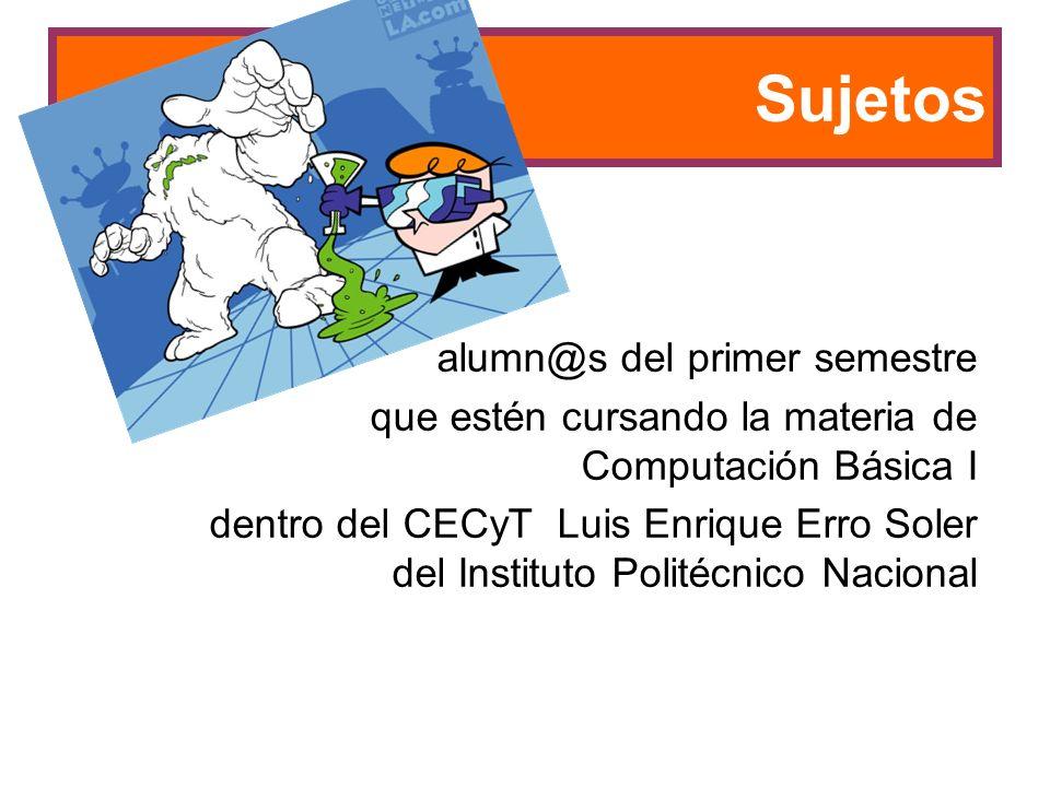 Sujetos alumn@s del primer semestre que estén cursando la materia de Computación Básica I dentro del CECyT Luis Enrique Erro Soler del Instituto Politécnico Nacional