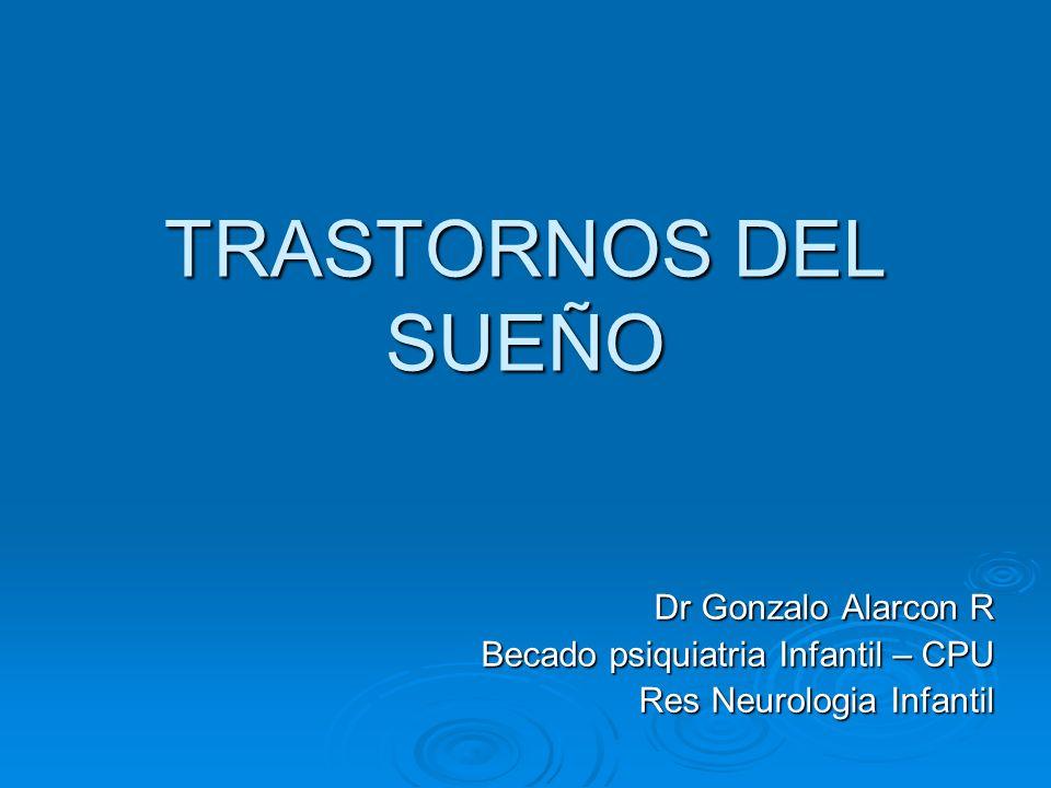 TRASTORNOS DEL SUEÑO Dr Gonzalo Alarcon R Becado psiquiatria Infantil – CPU Res Neurologia Infantil