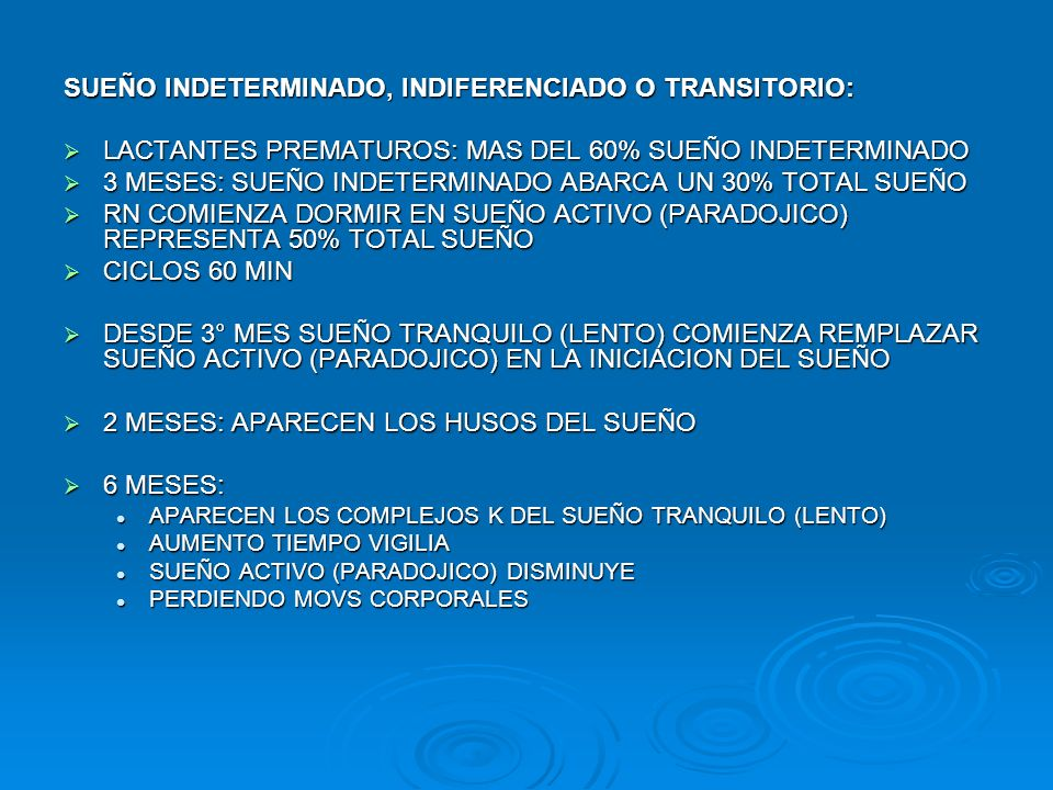 RITMO CIRCADIANO RN CICLO SUEÑO/VIGILIA POLIFASICO CICLO SUEÑO/VIGILIA POLIFASICO INDEPENDIENTE CAMBIOS DE LUZ Y OSCURIDAD INDEPENDIENTE CAMBIOS DE LUZ Y OSCURIDAD POCOS DIAS RN: CICLOS DE SUEÑO DE 4 HRS, INFLUENCIAS AMBIENTALES POCOS DIAS RN: CICLOS DE SUEÑO DE 4 HRS, INFLUENCIAS AMBIENTALES 1° MES – 2 AÑOS DORMIR OCUPA EL 60% TIEMPO 1° MES – 2 AÑOS DORMIR OCUPA EL 60% TIEMPO 1° – 4° MES: 14 – 15 HRS/DIA (MAYOR EN LA NOCHE, MENOR EN EL DIA) 1° – 4° MES: 14 – 15 HRS/DIA (MAYOR EN LA NOCHE, MENOR EN EL DIA) CAMBIOS RELATIVAMENTE INDEPENDIENTES DE LAS CONDICIONES AMBIENTALES CAMBIOS RELATIVAMENTE INDEPENDIENTES DE LAS CONDICIONES AMBIENTALES 5° MES – INTERVIENEN FACTORES AMBIENTALES: LUGAR, LUZ, RUIDO, TEMPERATURA (FAVORECER O ALTERAR UN SUEÑO REPARADOR) 5° MES – INTERVIENEN FACTORES AMBIENTALES: LUGAR, LUZ, RUIDO, TEMPERATURA (FAVORECER O ALTERAR UN SUEÑO REPARADOR) DESPIERTAN POR SEG-MIN VARIAS VECES NOCHE, SIN PADRES ADVIERTAN DESPIERTAN POR SEG-MIN VARIAS VECES NOCHE, SIN PADRES ADVIERTAN