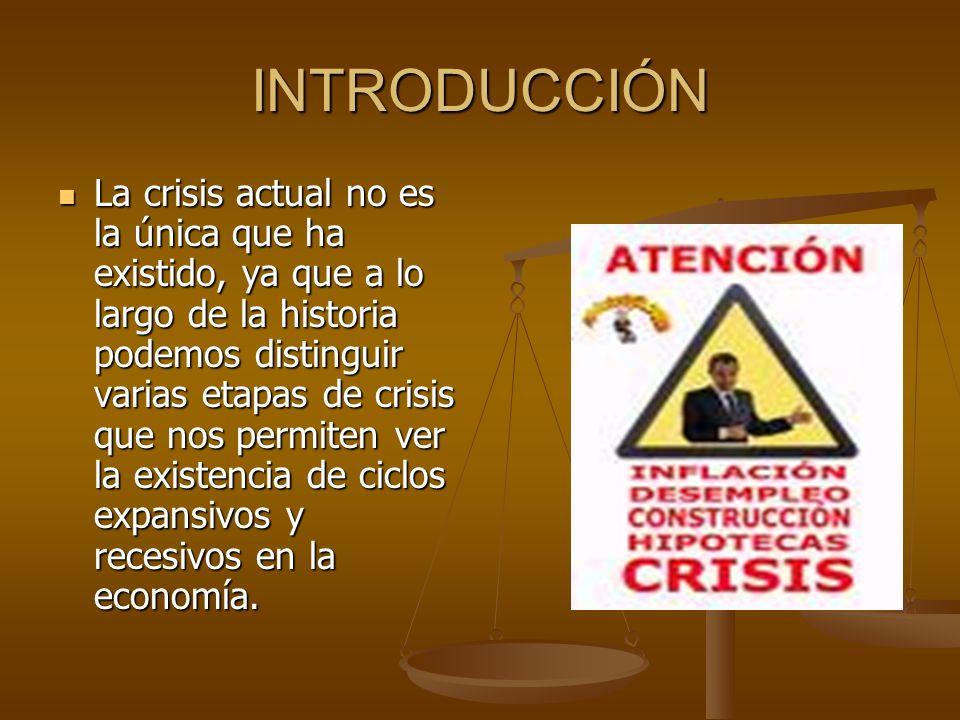 INTRODUCCIÓN La crisis actual no es la única que ha existido, ya que a lo largo de la historia podemos distinguir varias etapas de crisis que nos permiten ver la existencia de ciclos expansivos y recesivos en la economía.