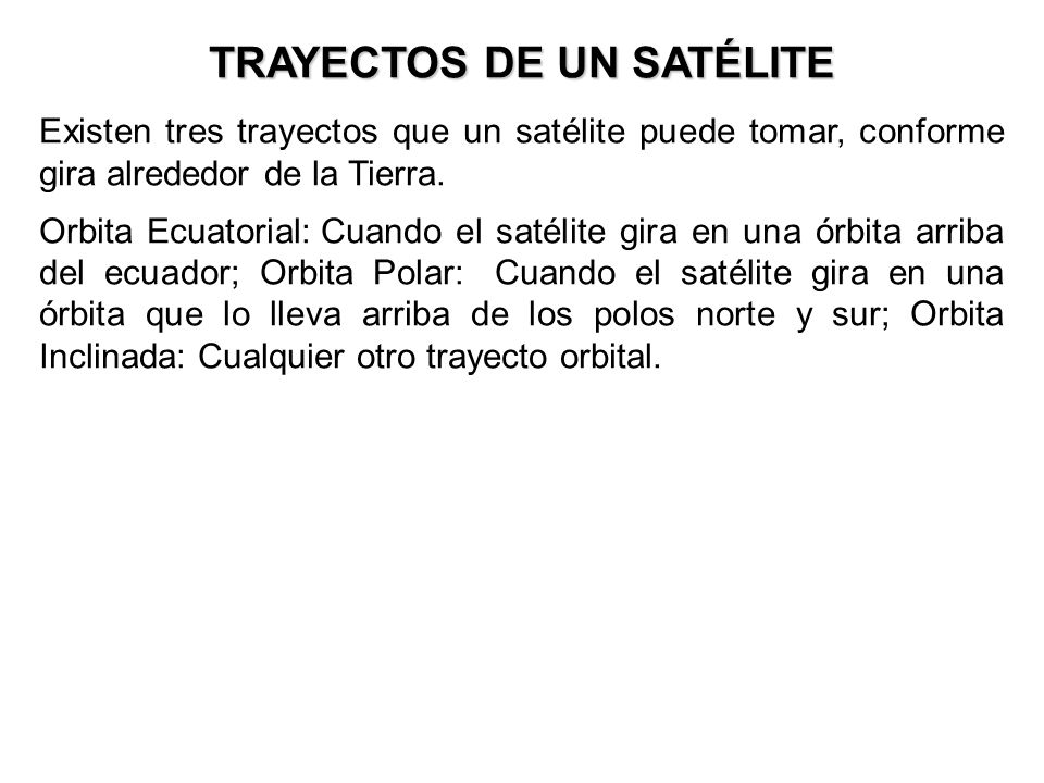 TRAYECTOS DE UN SATÉLITE Existen tres trayectos que un satélite puede tomar, conforme gira alrededor de la Tierra. Orbita Ecuatorial: Cuando el satéli
