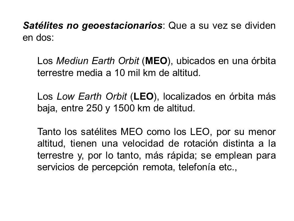 Satélites no geoestacionarios: Que a su vez se dividen en dos: Los Mediun Earth Orbit (MEO), ubicados en una órbita terrestre media a 10 mil km de alt