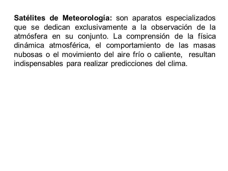 Satélites de Meteorología: son aparatos especializados que se dedican exclusivamente a la observación de la atmósfera en su conjunto. La comprensión d