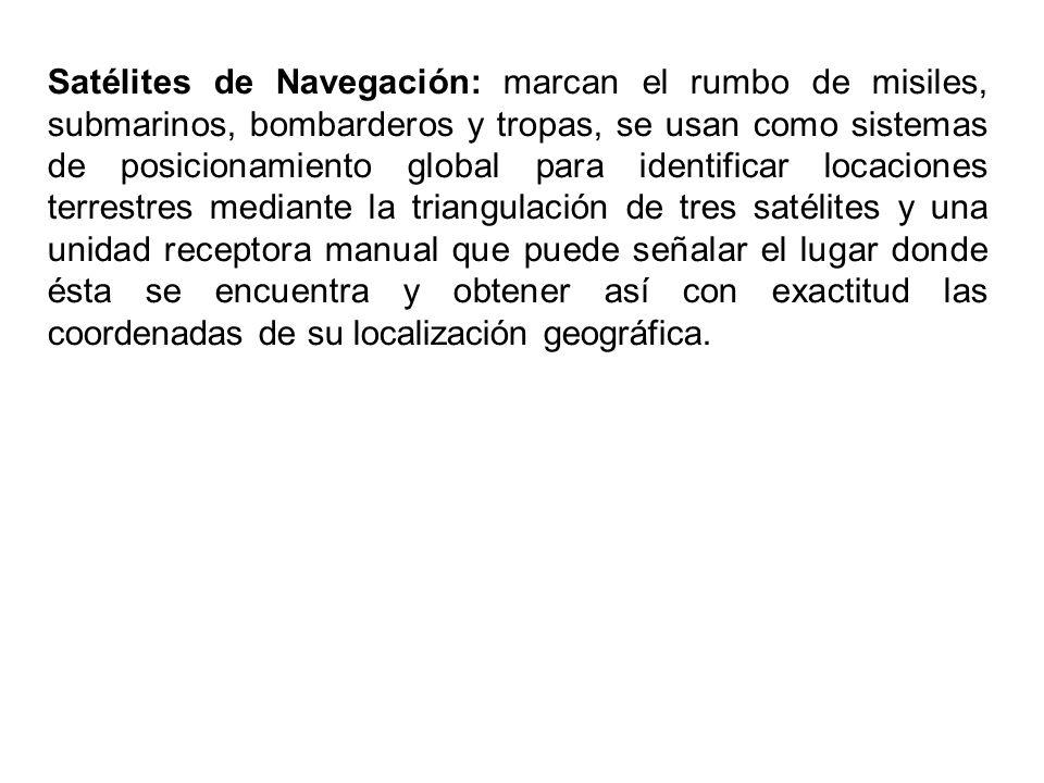 Satélites de Navegación: marcan el rumbo de misiles, submarinos, bombarderos y tropas, se usan como sistemas de posicionamiento global para identifica