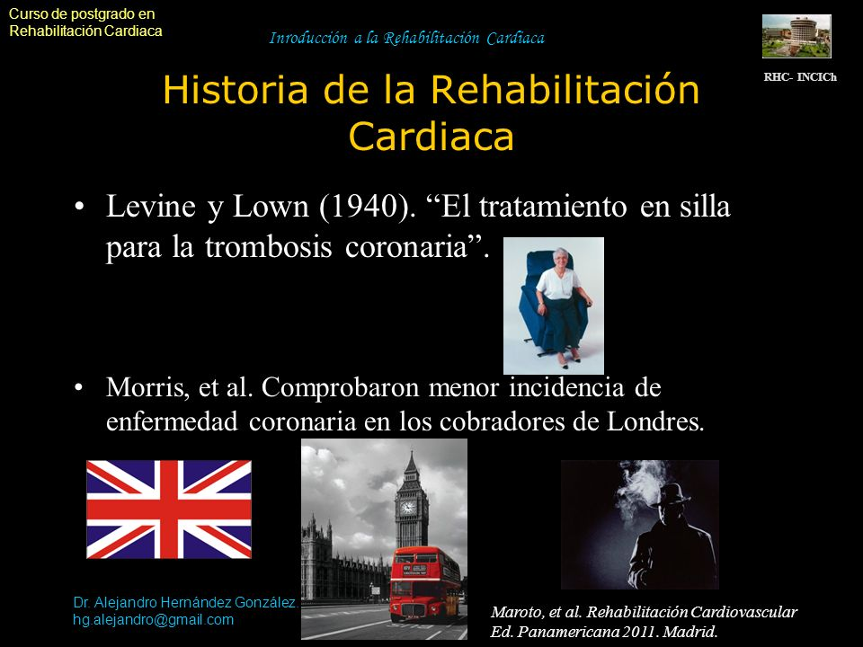 Curso de postgrado en Rehabilitación Cardiaca Dr. Alejandro Hernández González. hg.alejandro@gmail.com Inroducción a la Rehabilitación Cardiaca Histor