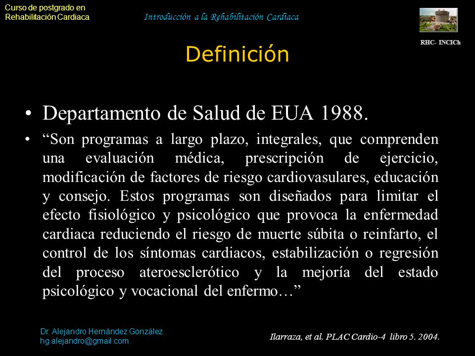 Curso de postgrado en Rehabilitación Cardiaca Introducción a la Rehabilitación Cardiaca Definición RHC- INCICh Dr. Alejandro Hernández González. hg.al