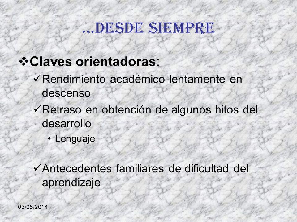 03/05/2014 …desde siempre Claves orientadoras: Rendimiento académico lentamente en descenso Retraso en obtención de algunos hitos del desarrollo Lengu