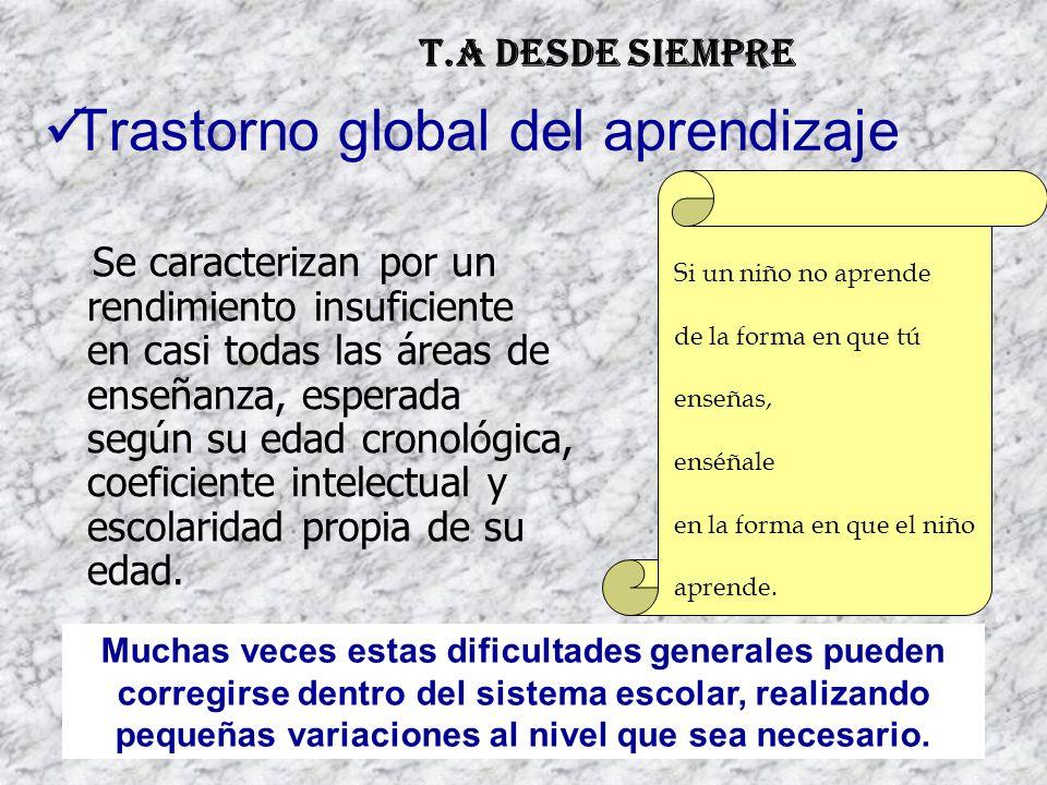03/05/2014 Trastorno global del aprendizaje Se caracterizan por un rendimiento insuficiente en casi todas las áreas de enseñanza, esperada según su edad cronológica, coeficiente intelectual y escolaridad propia de su edad.