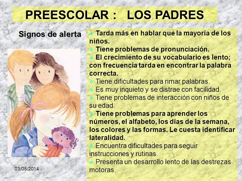03/05/2014 PREESCOLAR : LOS PADRES Tarda más en hablar que la mayoría de los niños. Tiene problemas de pronunciación. El crecimiento de su vocabulario
