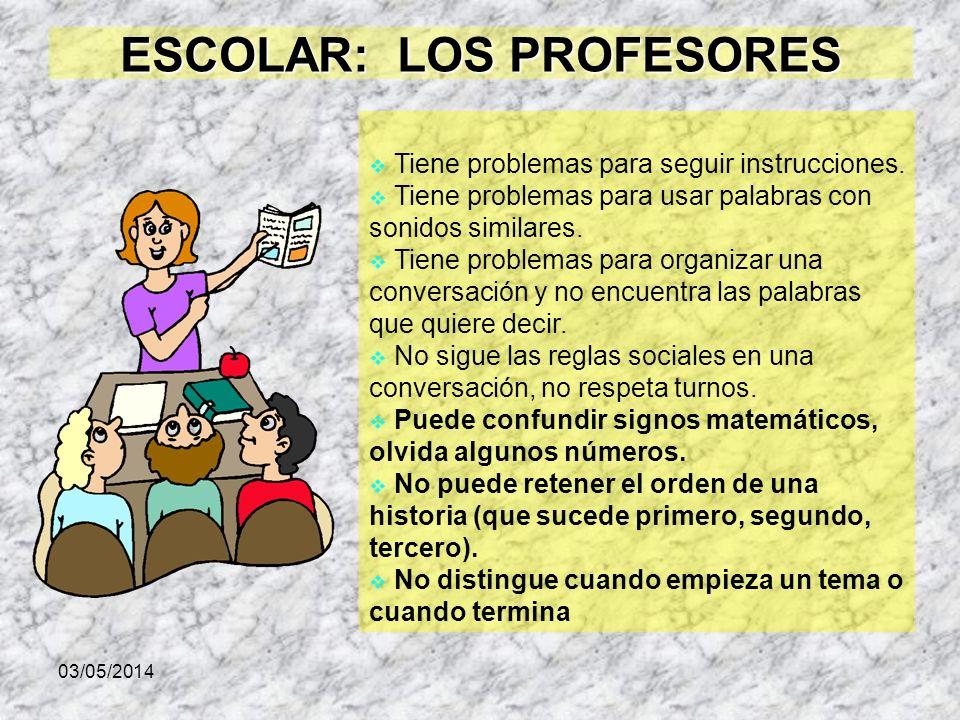 03/05/2014 ESCOLAR: LOS PROFESORES Tiene problemas para seguir instrucciones. Tiene problemas para usar palabras con sonidos similares. Tiene problema