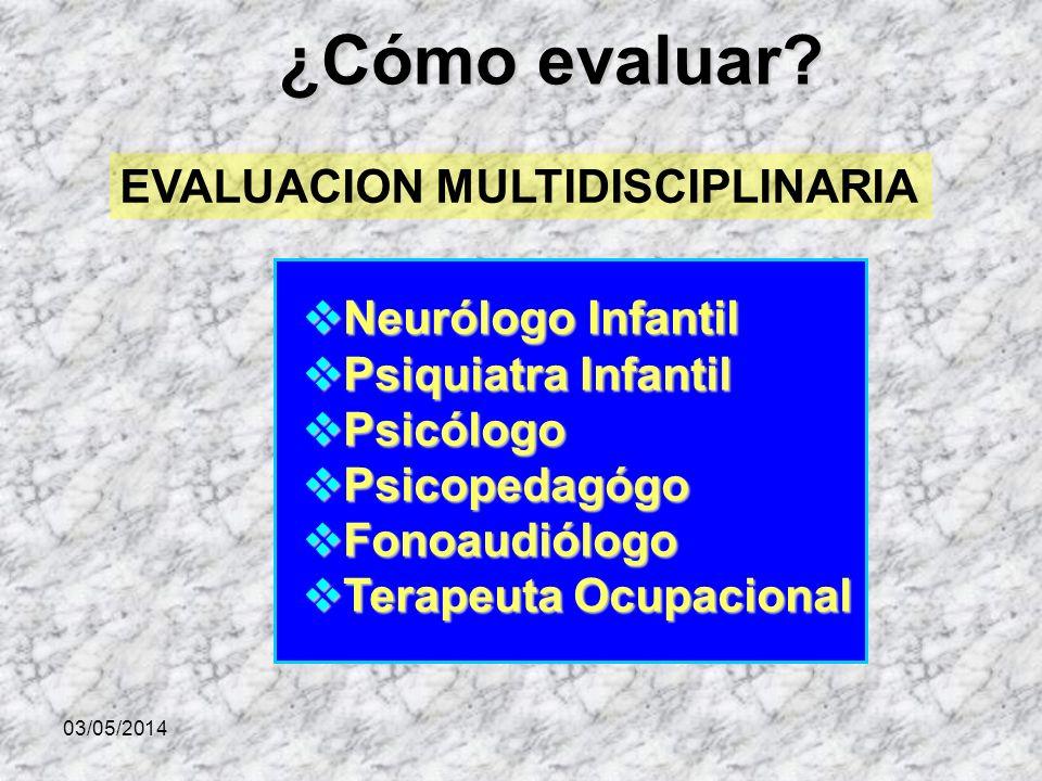 03/05/2014 ¿Cómo evaluar? Neurólogo Infantil Neurólogo Infantil Psiquiatra Infantil Psiquiatra Infantil Psicólogo Psicólogo Psicopedagógo Psicopedagóg