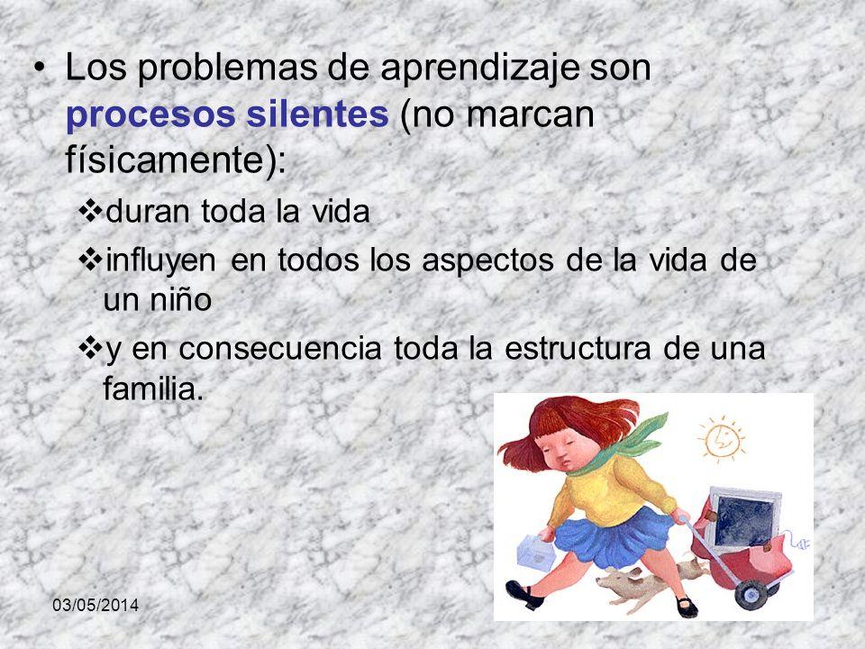 03/05/2014 Los problemas de aprendizaje son procesos silentes (no marcan físicamente): duran toda la vida influyen en todos los aspectos de la vida de un niño y en consecuencia toda la estructura de una familia.