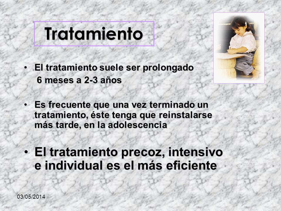 03/05/2014 El tratamiento suele ser prolongadoEl tratamiento suele ser prolongado 6 meses a 2-3 años 6 meses a 2-3 años Es frecuente que una vez terminado un tratamiento, éste tenga que reinstalarse más tarde, en la adolescenciaEs frecuente que una vez terminado un tratamiento, éste tenga que reinstalarse más tarde, en la adolescencia El tratamiento precoz, intensivo e individual es el más eficienteEl tratamiento precoz, intensivo e individual es el más eficiente Tratamiento