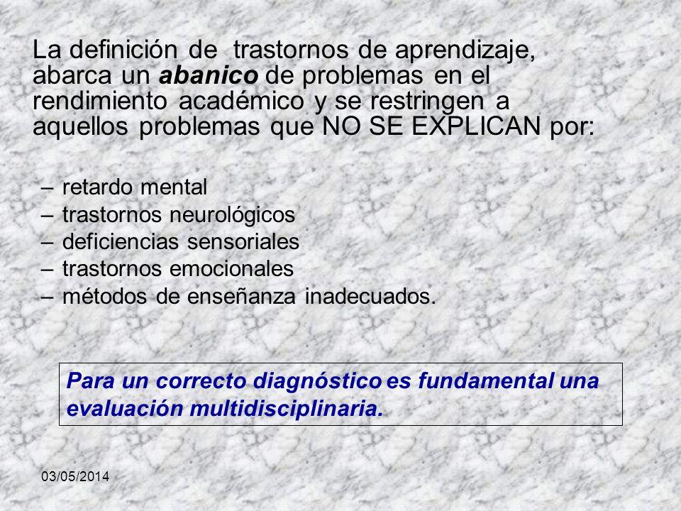 03/05/2014 La definición de trastornos de aprendizaje, abarca un abanico de problemas en el rendimiento académico y se restringen a aquellos problemas que NO SE EXPLICAN por: –retardo mental –trastornos neurológicos –deficiencias sensoriales –trastornos emocionales –métodos de enseñanza inadecuados.