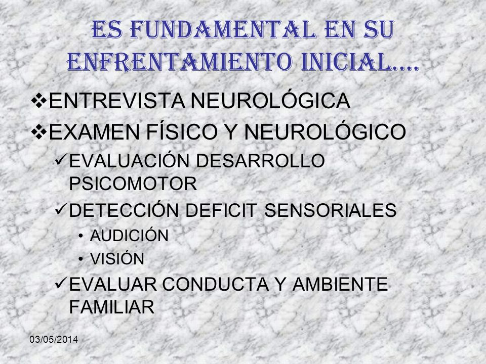 03/05/2014 Es fundamental en su enfrentamiento inicial…. ENTREVISTA NEUROLÓGICA EXAMEN FÍSICO Y NEUROLÓGICO EVALUACIÓN DESARROLLO PSICOMOTOR DETECCIÓN