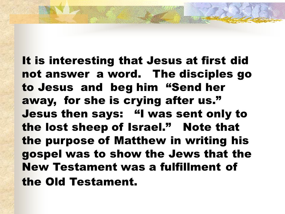 It is interesting that Jesus at first did not answer a word. The disciples go to Jesus and beg him Send her away, for she is crying after us. Jesus th
