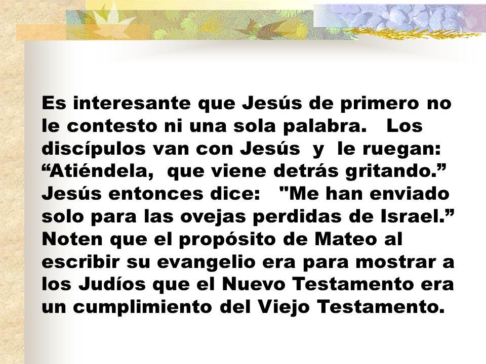 Es interesante que Jesús de primero no le contesto ni una sola palabra. Los discípulos van con Jesús y le ruegan: Atiéndela, que viene detrás gritando