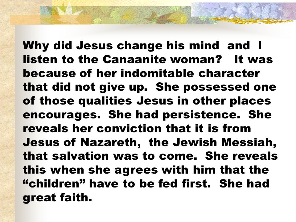 Why did Jesus change his mind and l listen to the Canaanite woman? It was because of her indomitable character that did not give up. She possessed one
