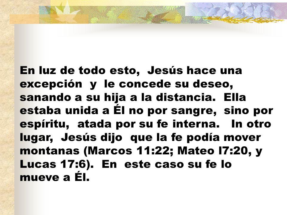 En luz de todo esto, Jesús hace una excepción y le concede su deseo, sanando a su hija a la distancia. Ella estaba unida a Él no por sangre, sino por