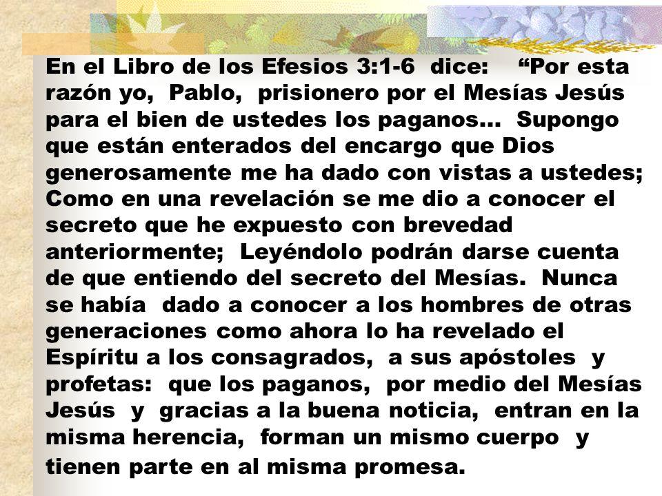 En el Libro de los Efesios 3:1-6 dice: Por esta razón yo, Pablo, prisionero por el Mesías Jesús para el bien de ustedes los paganos... Supongo que est